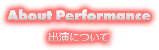 About Performance 出演について